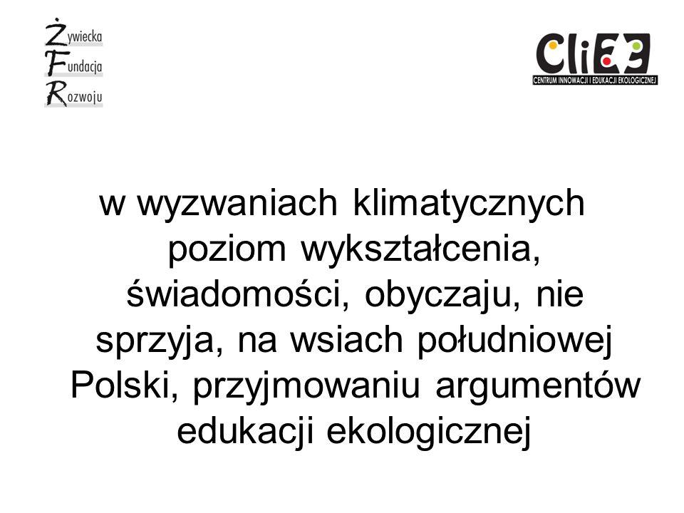 w wyzwaniach klimatycznych poziom wykształcenia, świadomości, obyczaju, nie sprzyja, na wsiach południowej Polski, przyjmowaniu argumentów edukacji ekologicznej
