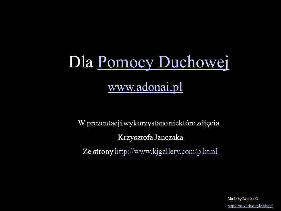 Dla Pomocy DuchowejPomocy Duchowej www.adonai.pl W prezentacji wykorzystano niektóre zdjęcia Krzysztofa Janczaka Ze strony http://www.kjgallery.com/p.