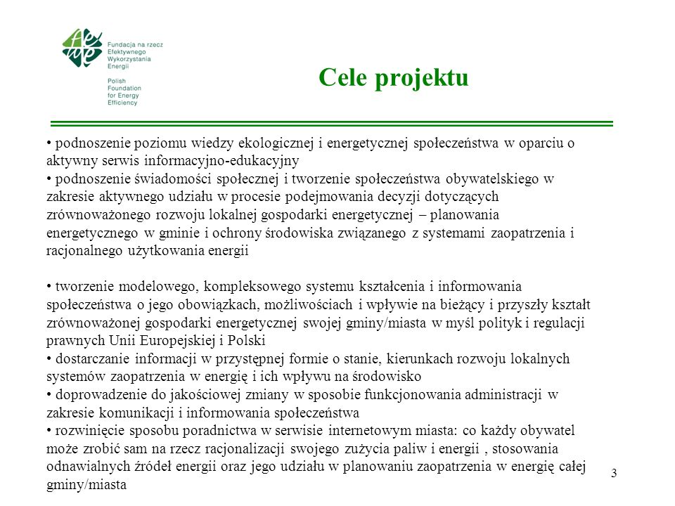 3 Cele projektu podnoszenie poziomu wiedzy ekologicznej i energetycznej społeczeństwa w oparciu o aktywny serwis informacyjno-edukacyjny podnoszenie świadomości społecznej i tworzenie społeczeństwa obywatelskiego w zakresie aktywnego udziału w procesie podejmowania decyzji dotyczących zrównoważonego rozwoju lokalnej gospodarki energetycznej – planowania energetycznego w gminie i ochrony środowiska związanego z systemami zaopatrzenia i racjonalnego użytkowania energii tworzenie modelowego, kompleksowego systemu kształcenia i informowania społeczeństwa o jego obowiązkach, możliwościach i wpływie na bieżący i przyszły kształt zrównoważonej gospodarki energetycznej swojej gminy/miasta w myśl polityk i regulacji prawnych Unii Europejskiej i Polski dostarczanie informacji w przystępnej formie o stanie, kierunkach rozwoju lokalnych systemów zaopatrzenia w energię i ich wpływu na środowisko doprowadzenie do jakościowej zmiany w sposobie funkcjonowania administracji w zakresie komunikacji i informowania społeczeństwa rozwinięcie sposobu poradnictwa w serwisie internetowym miasta: co każdy obywatel może zrobić sam na rzecz racjonalizacji swojego zużycia paliw i energii, stosowania odnawialnych źródeł energii oraz jego udziału w planowaniu zaopatrzenia w energię całej gminy/miasta