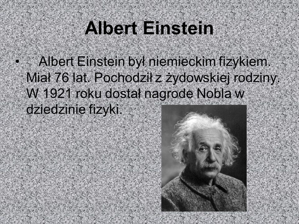 Albert Einstein Albert Einstein był niemieckim fizykiem. Miał 76 lat. Pochodził z żydowskiej rodziny. W 1921 roku dostał nagrode Nobla w dziedzinie fi