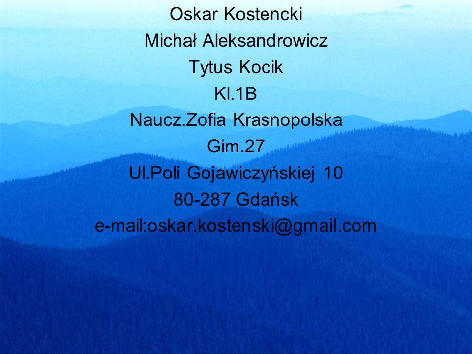 Oskar Kostencki Michał Aleksandrowicz Tytus Kocik Kl.1B Naucz.Zofia Krasnopolska Gim.27 Ul.Poli Gojawiczyńskiej 10 80-287 Gdańsk e-mail:oskar.kostenski@gmail.com