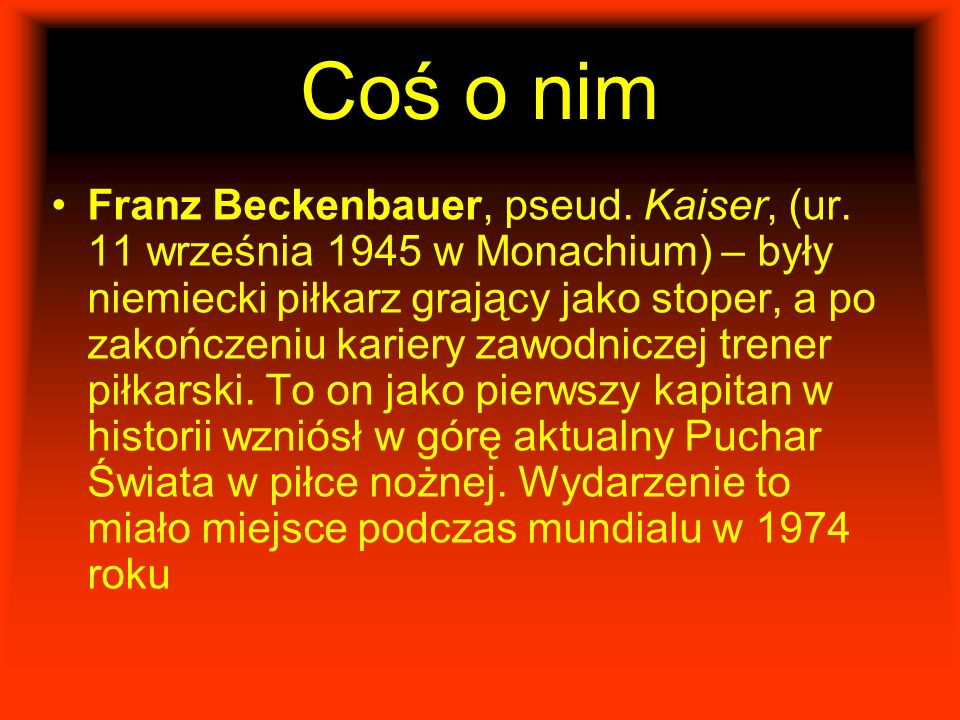 Coś o nim Franz Beckenbauer, pseud. Kaiser, (ur. 11 września 1945 w Monachium) – były niemiecki piłkarz grający jako stoper, a po zakończeniu kariery
