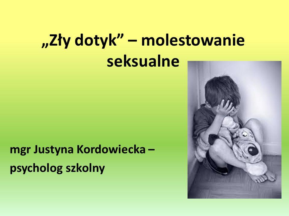 Zły dotyk – molestowanie seksualne mgr Justyna Kordowiecka – psycholog szkolny