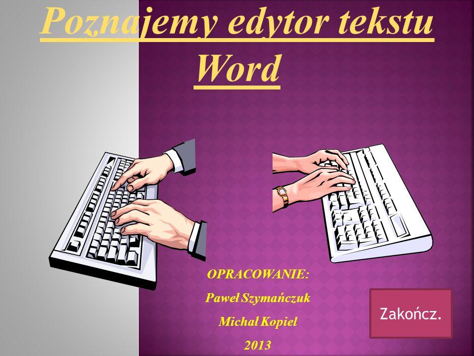 OPRACOWANIE: Paweł Szymańczuk Michał Kopiel 2013 Poznajemy edytor tekstu Word Zakończ.