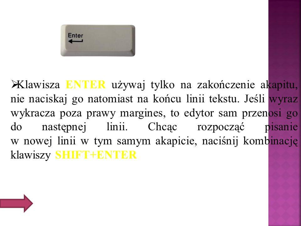 Klawisza ENTER używaj tylko na zakończenie akapitu, nie naciskaj go natomiast na końcu linii tekstu. Jeśli wyraz wykracza poza prawy margines, to edyt
