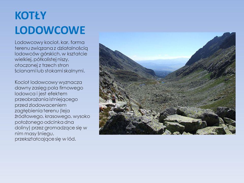 KOTŁY LODOWCOWE Lodowcowy kocioł, kar, forma terenu związana z działalnością lodowców górskich, w kształcie wielkiej, półkolistej niszy, otoczonej z t