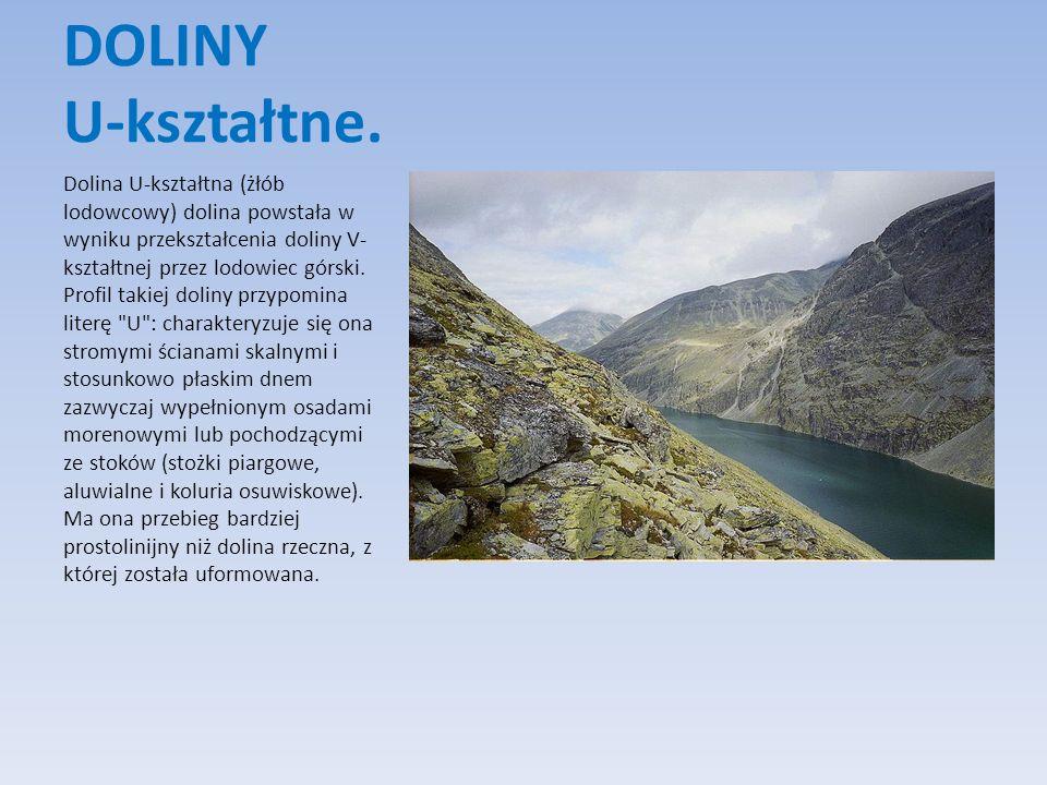 DOLINY U-kształtne. Dolina U-kształtna (żłób lodowcowy) dolina powstała w wyniku przekształcenia doliny V- kształtnej przez lodowiec górski. Profil ta