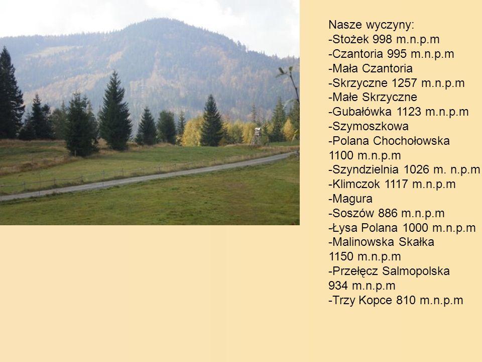 Nasze wyczyny: -Stożek 998 m.n.p.m -Czantoria 995 m.n.p.m -Mała Czantoria -Skrzyczne 1257 m.n.p.m -Małe Skrzyczne -Gubałówka 1123 m.n.p.m -Szymoszkowa -Polana Chochołowska 1100 m.n.p.m -Szyndzielnia 1026 m.