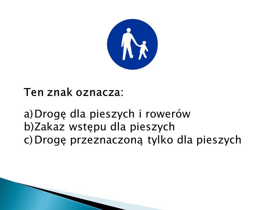 Ten znak oznacza: a)Drogę dla pieszych i rowerów b)Zakaz wstępu dla pieszych c)Drogę przeznaczoną tylko dla pieszych
