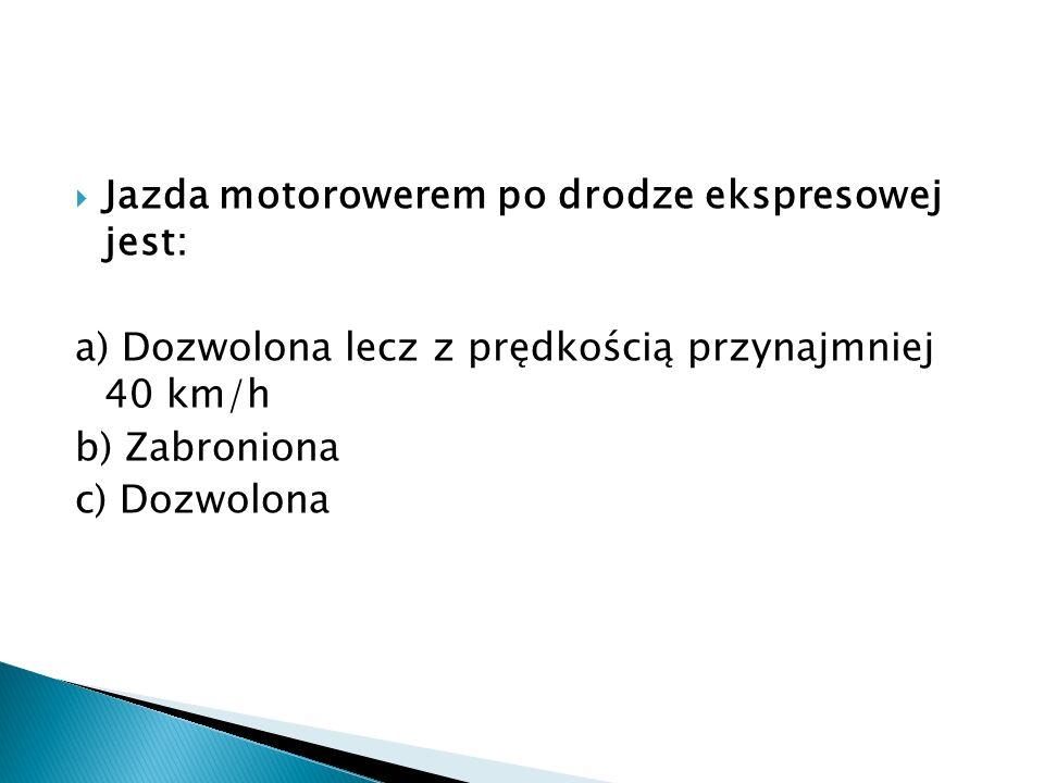 Jazda motorowerem po drodze ekspresowej jest: a) Dozwolona lecz z prędkością przynajmniej 40 km/h b) Zabroniona c) Dozwolona