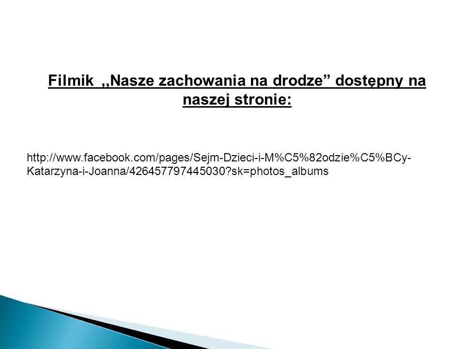 Filmik,,Nasze zachowania na drodze dostępny na naszej stronie: http://www.facebook.com/pages/Sejm-Dzieci-i-M%C5%82odzie%C5%BCy- Katarzyna-i-Joanna/426457797445030 sk=photos_albums