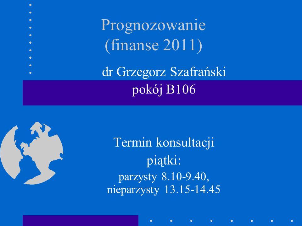 Prognozowanie (finanse 2011) dr Grzegorz Szafrański pokój B106 Termin konsultacji piątki: parzysty 8.10-9.40, nieparzysty 13.15-14.45