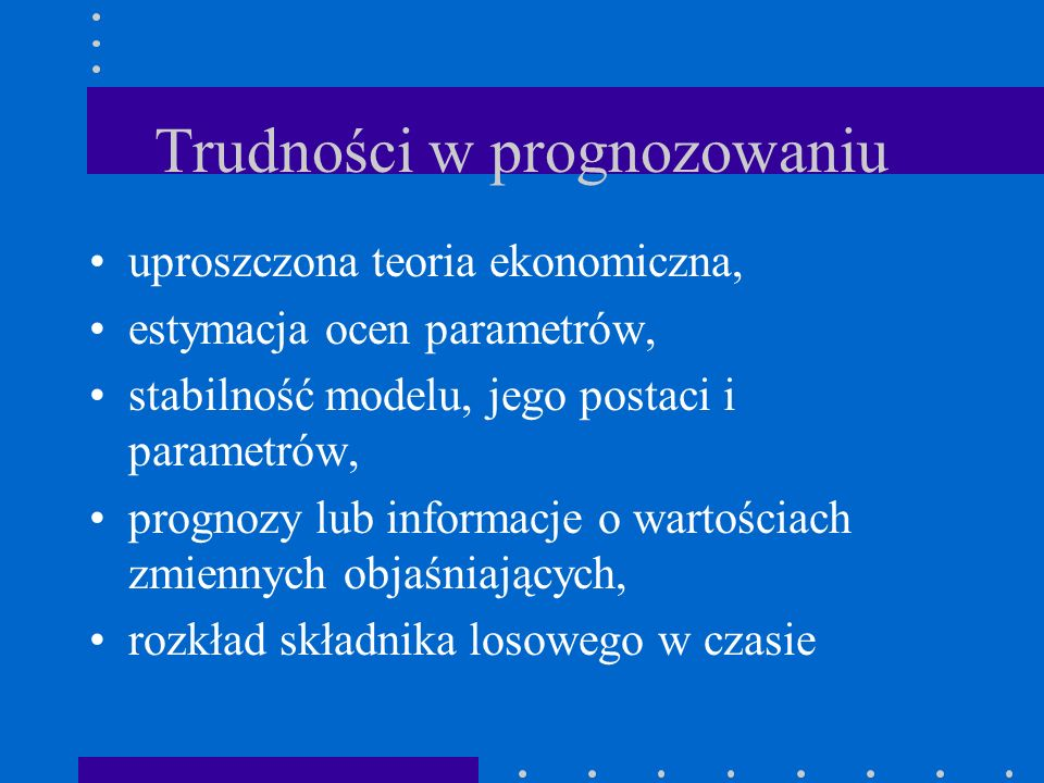 Trudności w prognozowaniu uproszczona teoria ekonomiczna, estymacja ocen parametrów, stabilność modelu, jego postaci i parametrów, prognozy lub inform