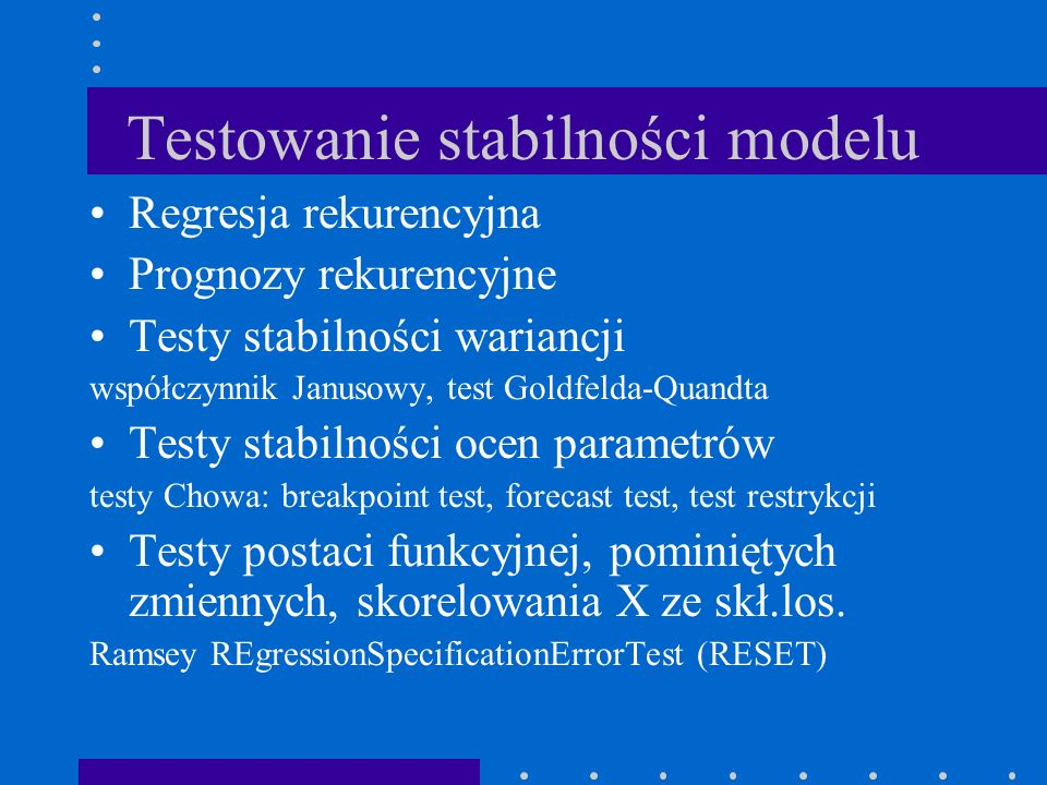 Testowanie stabilności modelu Regresja rekurencyjna Prognozy rekurencyjne Testy stabilności wariancji współczynnik Janusowy, test Goldfelda-Quandta Te