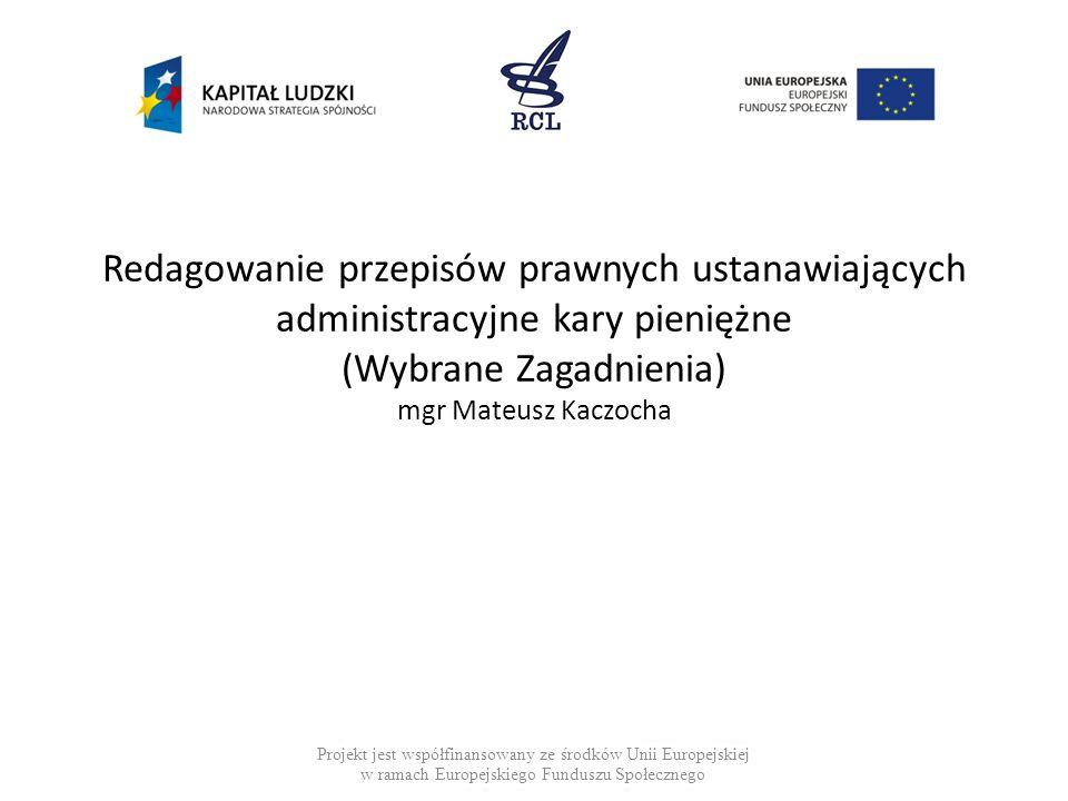 Redagowanie przepisów prawnych ustanawiających administracyjne kary pieniężne (Wybrane Zagadnienia) mgr Mateusz Kaczocha Projekt jest współfinansowany ze środków Unii Europejskiej w ramach Europejskiego Funduszu Społecznego