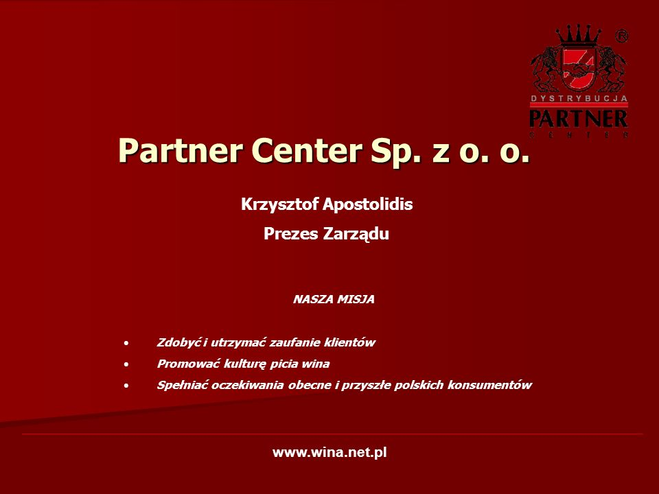 Na rynku od 1991 roku – 14-letnie doświadczenie Zakres działalności - import i dystrybucja win i alkoholi z całego świata Lider sektora win importowanych Zasięg dystrybucji – cała Polska Kanały dystrybucji – ON i OFF trade, stacje benzynowe Partner Center Sp.