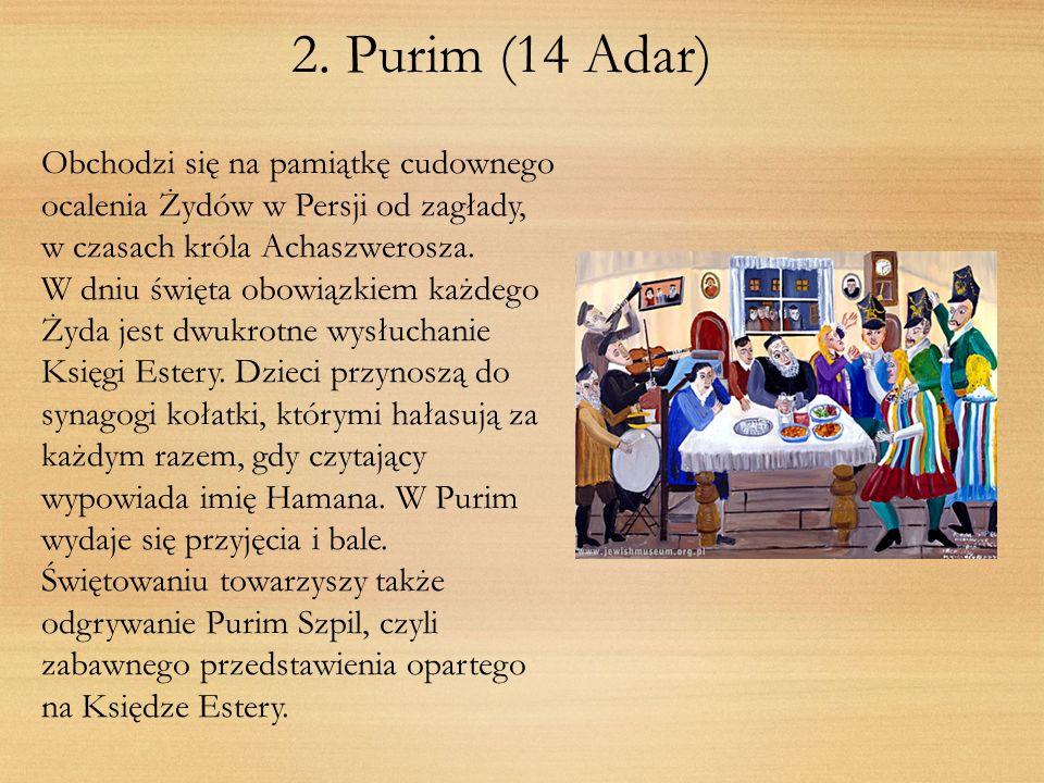 2. Purim (14 Adar) Obchodzi się na pamiątkę cudownego ocalenia Żydów w Persji od zagłady, w czasach króla Achaszwerosza. W dniu święta obowiązkiem każ