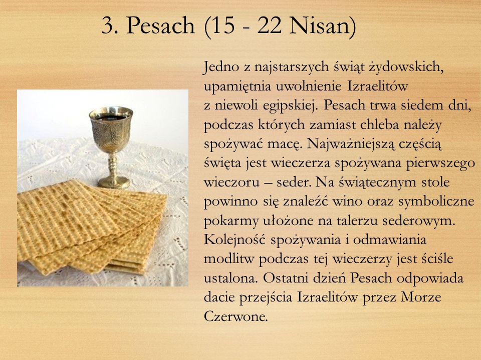 3. Pesach (15 - 22 Nisan) Jedno z najstarszych świąt żydowskich, upamiętnia uwolnienie Izraelitów z niewoli egipskiej. Pesach trwa siedem dni, podczas