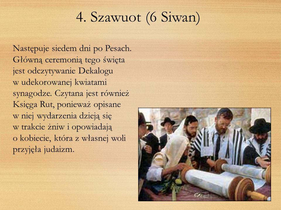 4. Szawuot (6 Siwan) Następuje siedem dni po Pesach. Główną ceremonią tego święta jest odczytywanie Dekalogu w udekorowanej kwiatami synagodze. Czytan