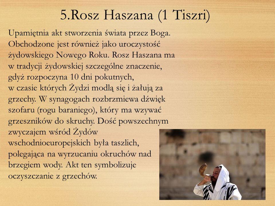 5.Rosz Haszana (1 Tiszri) Upamiętnia akt stworzenia świata przez Boga. Obchodzone jest również jako uroczystość żydowskiego Nowego Roku. Rosz Haszana