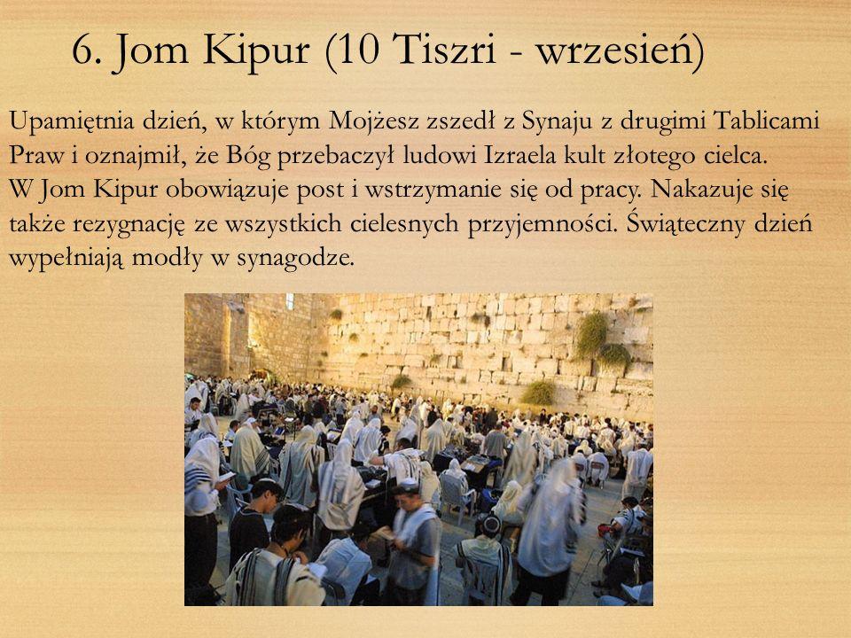 6. Jom Kipur (10 Tiszri - wrzesień) Upamiętnia dzień, w którym Mojżesz zszedł z Synaju z drugimi Tablicami Praw i oznajmił, że Bóg przebaczył ludowi I