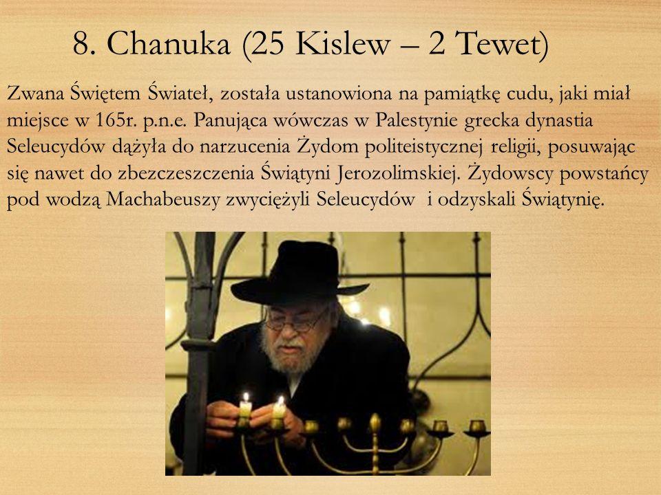 8. Chanuka (25 Kislew – 2 Tewet) Zwana Świętem Świateł, została ustanowiona na pamiątkę cudu, jaki miał miejsce w 165r. p.n.e. Panująca wówczas w Pale