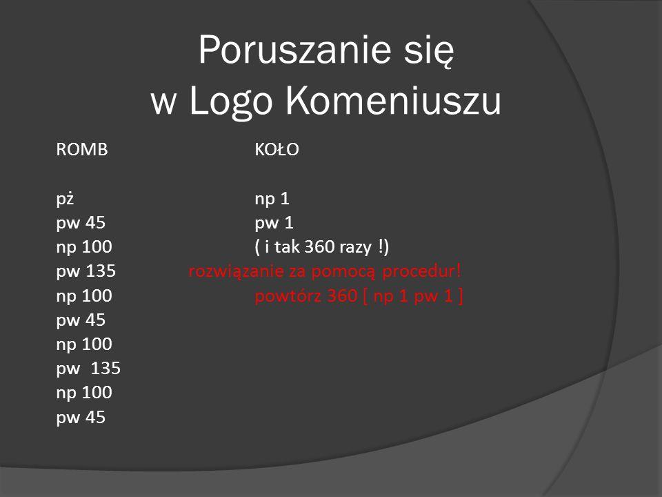 ROMBKOŁO pżnp 1 pw 45pw 1 np 100( i tak 360 razy !) pw 135rozwiązanie za pomocą procedur! np 100powtórz 360 [ np 1 pw 1 ] pw 45 np 100 pw 135 np 100 p