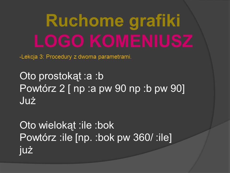 Ruchome grafiki LOGO KOMENIUSZ -Lekcja 3: Procedury z dwoma parametrami. Oto prostokąt :a :b Powtórz 2 [ np :a pw 90 np :b pw 90] Już Oto wielokąt :il