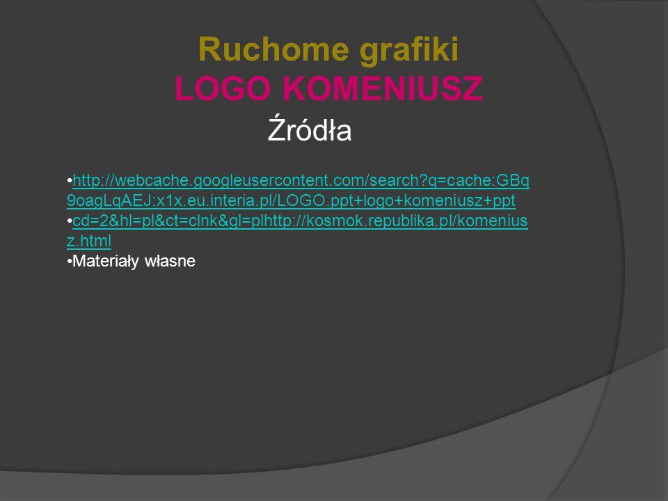 Ruchome grafiki LOGO KOMENIUSZ Źródła http://webcache.googleusercontent.com/search?q=cache:GBq 9oagLqAEJ:x1x.eu.interia.pl/LOGO.ppt+logo+komeniusz+ppthttp://webcache.googleusercontent.com/search?q=cache:GBq 9oagLqAEJ:x1x.eu.interia.pl/LOGO.ppt+logo+komeniusz+ppt cd=2&hl=pl&ct=clnk&gl=plhttp://kosmok.republika.pl/komenius z.htmlcd=2&hl=pl&ct=clnk&gl=plhttp://kosmok.republika.pl/komenius z.html Materiały własne