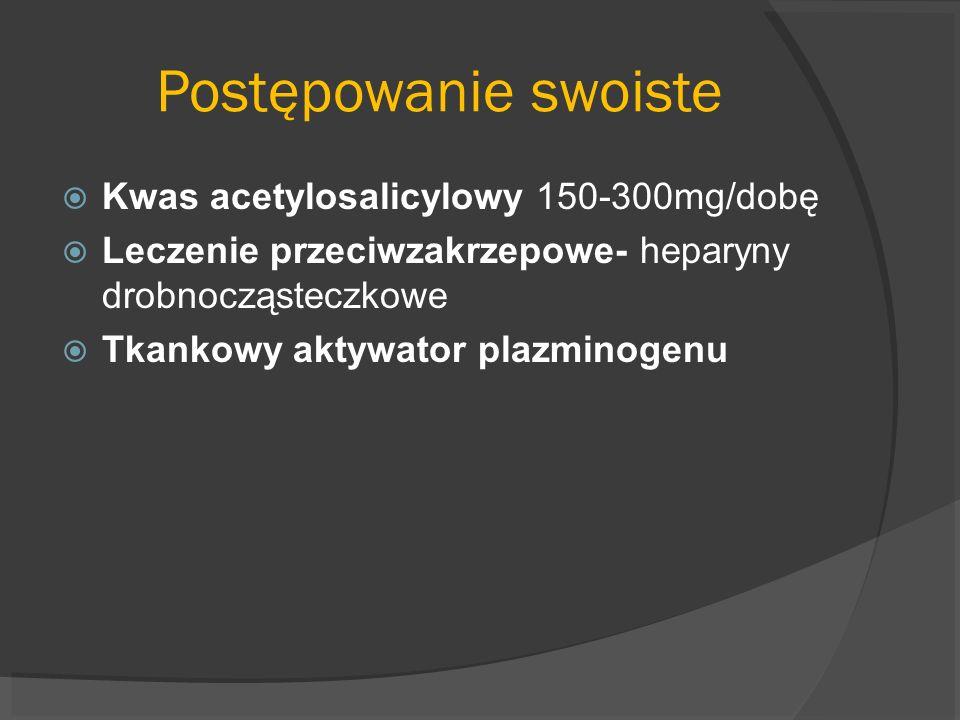 Postępowanie swoiste Kwas acetylosalicylowy 150-300mg/dobę Leczenie przeciwzakrzepowe- heparyny drobnocząsteczkowe Tkankowy aktywator plazminogenu