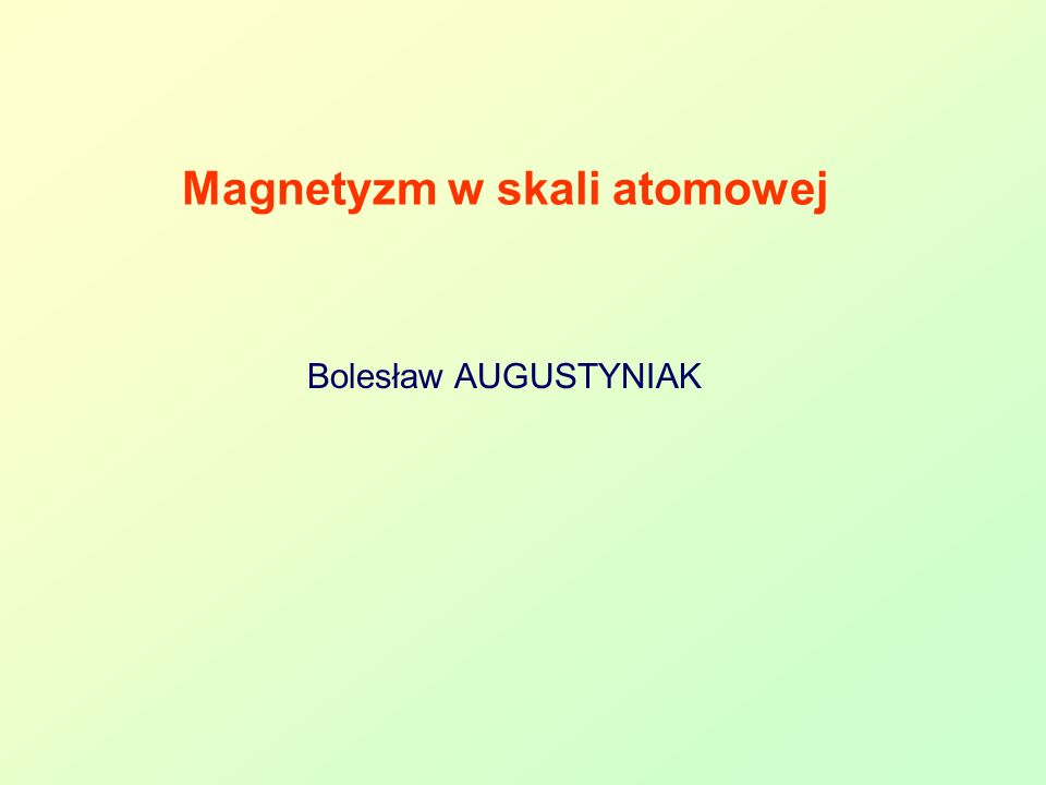 Bolesław AUGUSTYNIAK 42 Moment pędu atomu - sparowane elektrony [10] Reguły liczb kwantowych: Główna liczba kwantowa - n Orbitalna liczba kwantowa l = n –1 Magnetyczna liczba kwantowa m l -l....0, +l Spinowa liczba kwantowa m s ½, -1/2 Przykład: Zn 2+ zjonizowany atom, 10 elektronów na powłoce 3d Powłoka 3d -> l = 2 Moment magnetyczny powinien być zerowy !!!