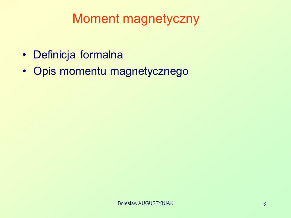 Bolesław AUGUSTYNIAK 14 Magneton Bohra Moment magnetyczny m elektronu poruszającego się po okręgu jest przeciwnie skierowany względem momentu pędu l [1] masa m e =9.109 ×10 -31 kg Mechanika kwantowa: dla elektronu – mierzony względem kierunku B moment pędu jest wielokrotnością stałej Plancka Odpowiadający mu moment magnetyczny Definicja magnetonu Bohra: B = 0,927 10 -23 A m 2 UWAGA: l z jest liczbą niemianowaną (liczba kwantowa) a l – jest momentem pędu