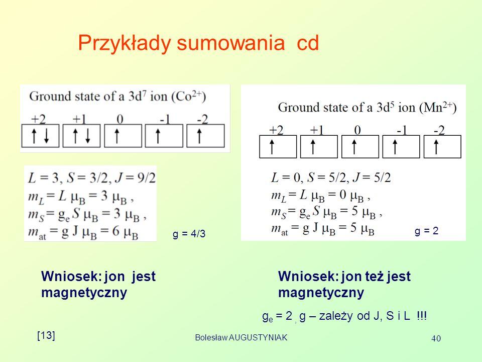 Bolesław AUGUSTYNIAK 40 Przykłady sumowania cd Wniosek: jon jest magnetyczny Wniosek: jon też jest magnetyczny [13] g e = 2, g – zależy od J, S i L !!.