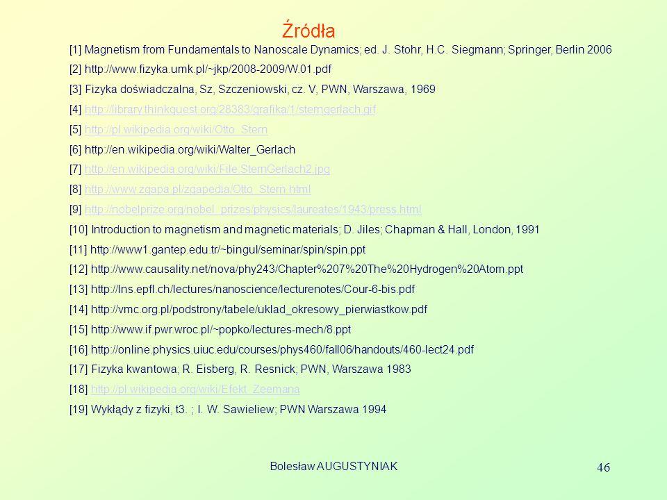 Bolesław AUGUSTYNIAK 46 Źródła [1] Magnetism from Fundamentals to Nanoscale Dynamics; ed.