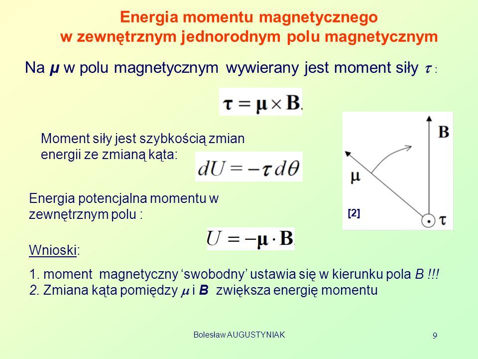 Bolesław AUGUSTYNIAK 9 Energia momentu magnetycznego w zewnętrznym jednorodnym polu magnetycznym [2] Na μ w polu magnetycznym wywierany jest moment siły : Moment siły jest szybkością zmian energii ze zmianą kąta: Energia potencjalna momentu w zewnętrznym polu : Wnioski: 1.