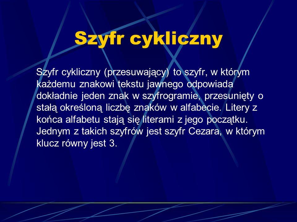 Szyfr cykliczny Szyfr cykliczny (przesuwający) to szyfr, w którym każdemu znakowi tekstu jawnego odpowiada dokładnie jeden znak w szyfrogramie, przesu