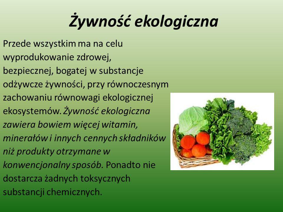 Żywność ekologiczna Przede wszystkim ma na celu wyprodukowanie zdrowej, bezpiecznej, bogatej w substancje odżywcze żywności, przy równoczesnym zachowa