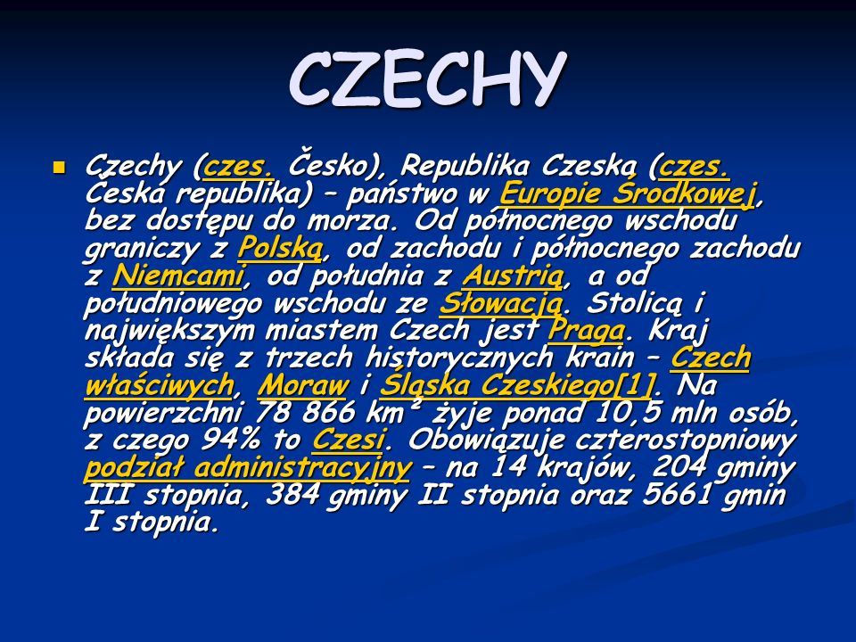 CZECHY Czechy (czes. Česko), Republika Czeska (czes. Česká republika) – państwo w Europie Środkowej, bez dostępu do morza. Od północnego wschodu grani