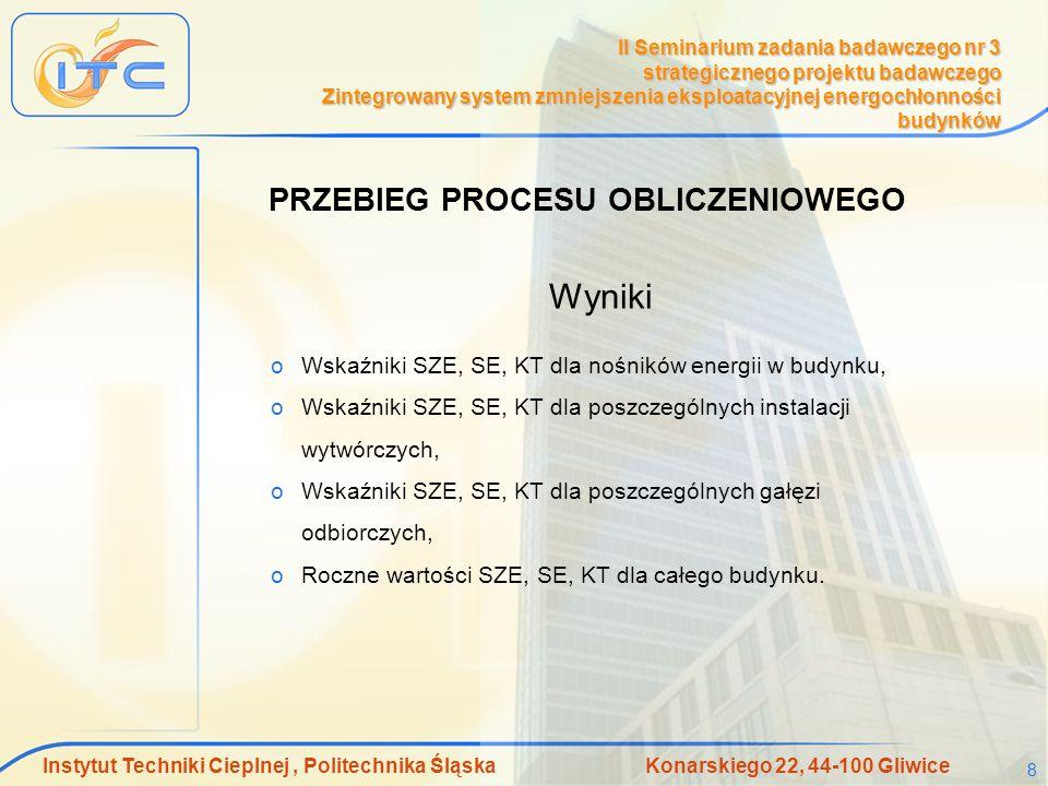 Instytut Techniki Cieplnej, Politechnika Śląska Konarskiego 22, 44-100 Gliwice 8 II Seminarium zadania badawczego nr 3 strategicznego projektu badawczego Zintegrowany system zmniejszenia eksploatacyjnej energochłonności budynków Wyniki oWskaźniki SZE, SE, KT dla nośników energii w budynku, oWskaźniki SZE, SE, KT dla poszczególnych instalacji wytwórczych, oWskaźniki SZE, SE, KT dla poszczególnych gałęzi odbiorczych, oRoczne wartości SZE, SE, KT dla całego budynku.