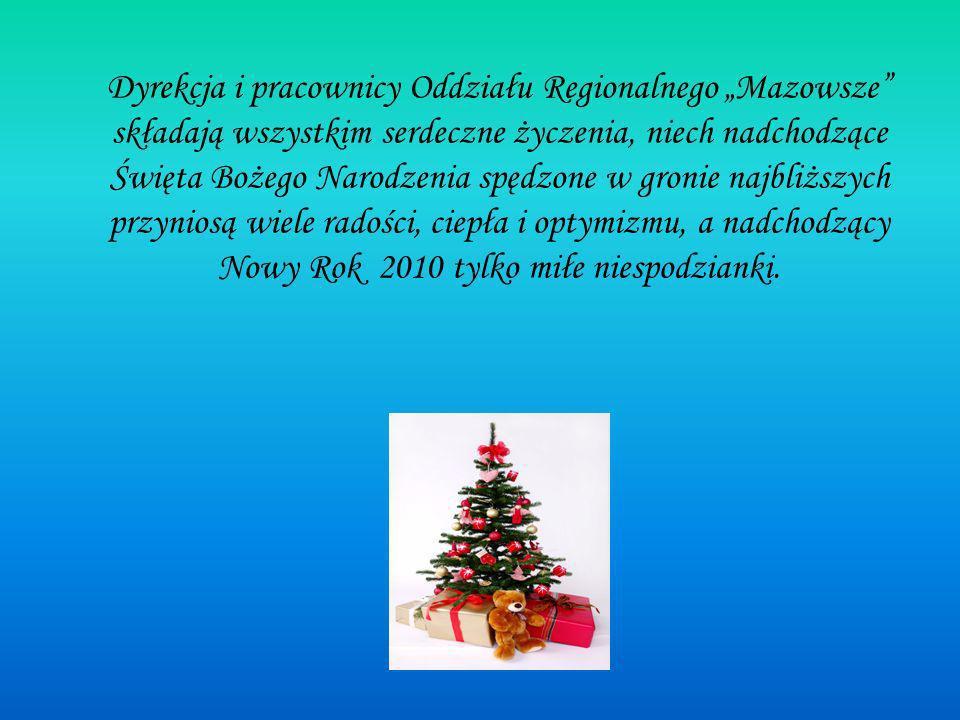 Dyrekcja i pracownicy Oddziału Regionalnego Mazowsze składają wszystkim serdeczne życzenia, niech nadchodzące Święta Bożego Narodzenia spędzone w gronie najbliższych przyniosą wiele radości, ciepła i optymizmu, a nadchodzący Nowy Rok 2010 tylko miłe niespodzianki.