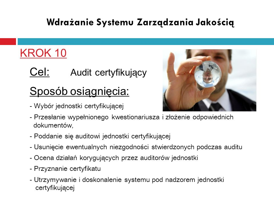Wdrażanie Systemu Zarządzania Jakością KROK 10 Cel: Audit certyfikujący Sposób osiągnięcia: - Wybór jednostki certyfikującej - Przesłanie wypełnionego