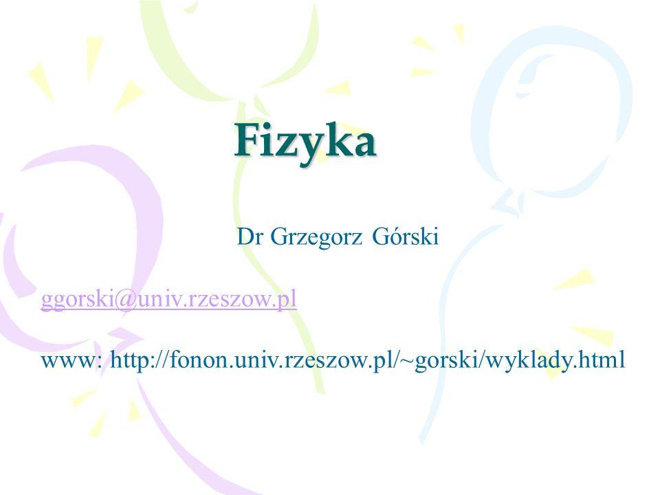 Fizyka Dr Grzegorz Górski ggorski@univ.rzeszow.pl www: http://fonon.univ.rzeszow.pl/~gorski/wyklady.html