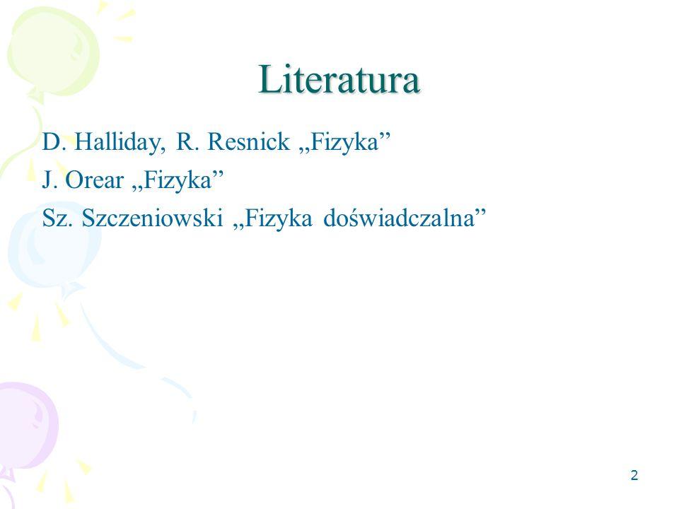 2 Literatura D. Halliday, R. Resnick Fizyka J. Orear Fizyka Sz. Szczeniowski Fizyka doświadczalna