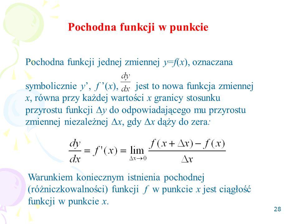 28 Pochodna funkcji w punkcie Pochodna funkcji jednej zmiennej y=f(x), oznaczana symbolicznie y, f (x), jest to nowa funkcja zmiennej x, równa przy każdej wartości x granicy stosunku przyrostu funkcji y do odpowiadającego mu przyrostu zmiennej niezależnej x, gdy x dąży do zera: Warunkiem koniecznym istnienia pochodnej (różniczkowalności) funkcji f w punkcie x jest ciągłość funkcji w punkcie x.