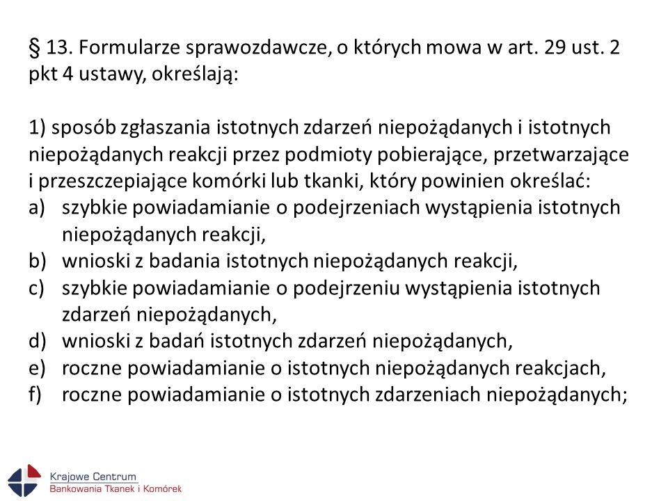 § 13. Formularze sprawozdawcze, o których mowa w art. 29 ust. 2 pkt 4 ustawy, określają: 1) sposób zgłaszania istotnych zdarzeń niepożądanych i istotn