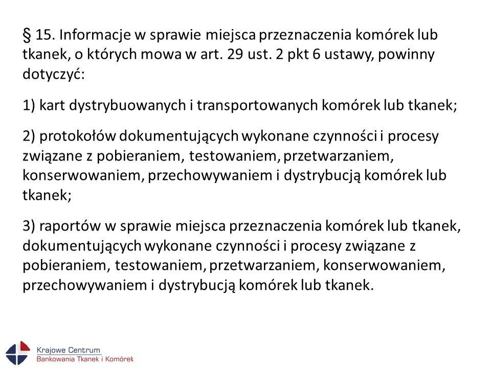 § 15. Informacje w sprawie miejsca przeznaczenia komórek lub tkanek, o których mowa w art. 29 ust. 2 pkt 6 ustawy, powinny dotyczyć: 1) kart dystrybuo