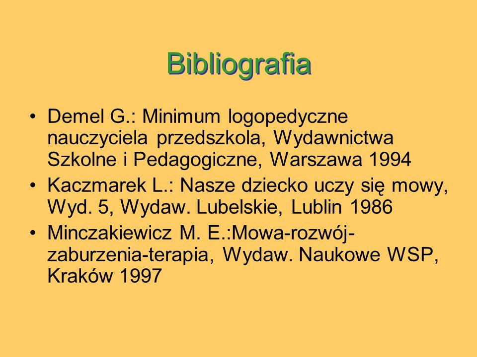 Bibliografia Demel G.: Minimum logopedyczne nauczyciela przedszkola, Wydawnictwa Szkolne i Pedagogiczne, Warszawa 1994 Kaczmarek L.: Nasze dziecko uczy się mowy, Wyd.