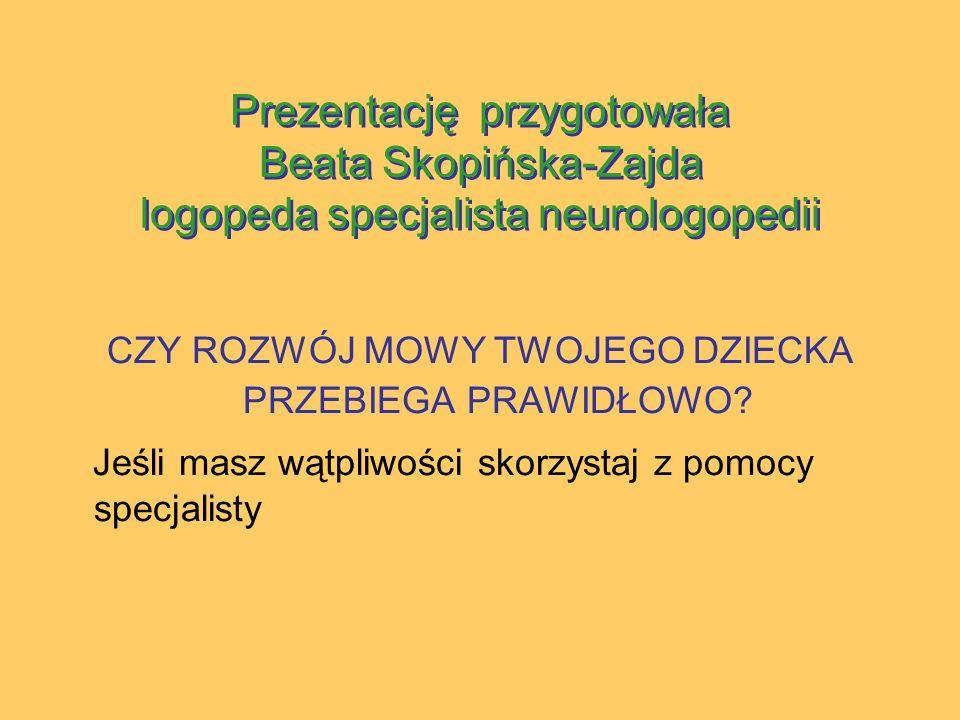 Prezentację przygotowała Beata Skopińska-Zajda logopeda specjalista neurologopedii CZY ROZWÓJ MOWY TWOJEGO DZIECKA PRZEBIEGA PRAWIDŁOWO.