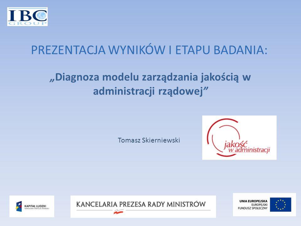 Diagnoza modelu zarządzania jakością w administracji rządowej PREZENTACJA WYNIKÓW I ETAPU BADANIA: Tomasz Skierniewski