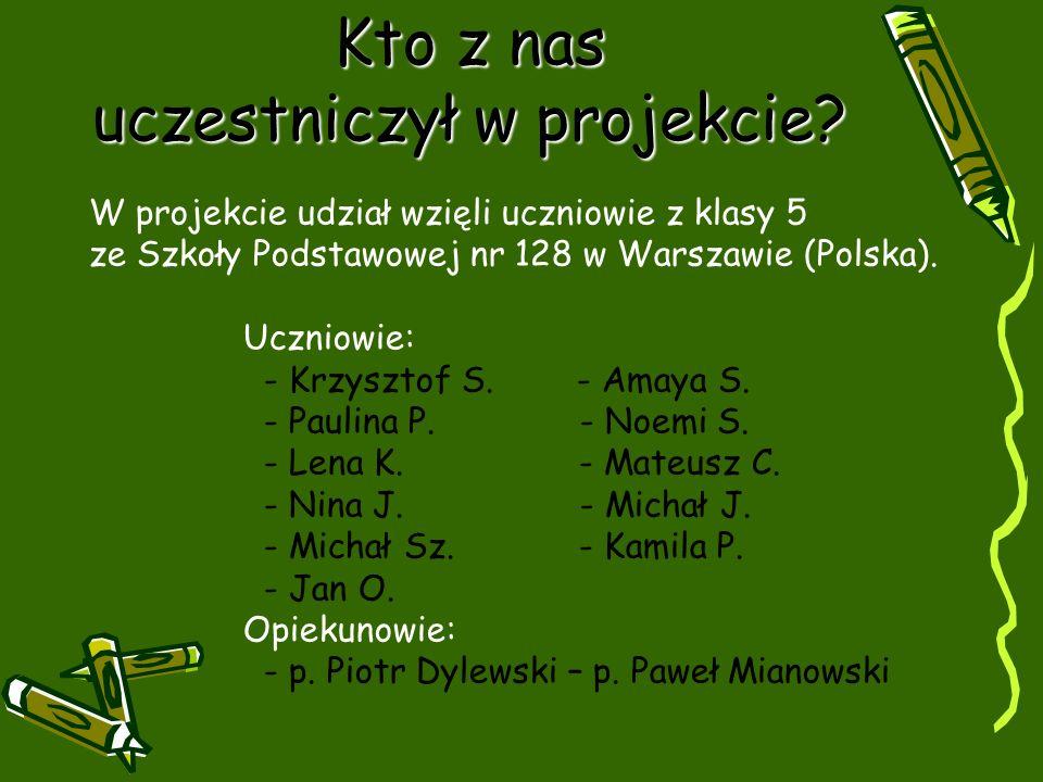 Kto z nas uczestniczył w projekcie? W projekcie udział wzięli uczniowie z klasy 5 ze Szkoły Podstawowej nr 128 w Warszawie (Polska). Uczniowie: - Krzy